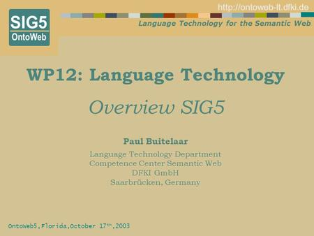 Language Technology for the Semantic Web  OntoWeb5,Florida,October 17 th,2003 WP12: Language Technology Overview SIG5 Paul Buitelaar.