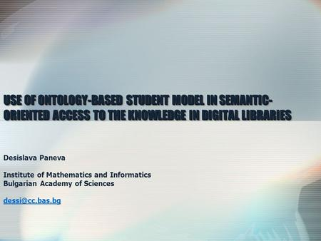 USE OF ONTOLOGY-BASED STUDENT MODEL IN SEMANTIC-ORIENTED ACCESS TO THE KNOWLEDGE IN DIGITAL LIBRARIES Desislava Paneva Institute of Mathematics and Informatics.