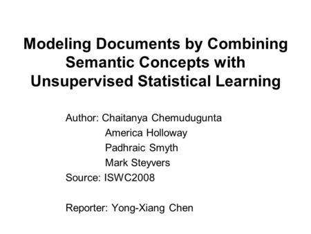 Modeling Documents by Combining Semantic Concepts with Unsupervised Statistical Learning Author: Chaitanya Chemudugunta America Holloway Padhraic Smyth.