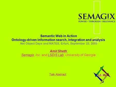 Talk Abstract Semantic Web in Action Ontology-driven information search, integration and analysis Net Object Days and MATES, Erfurt, September 23, 2003.
