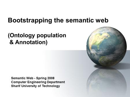 Bootstrapping the semantic web (Ontology population & Annotation) Semantic Web - Spring 2008 Computer Engineering Department Sharif University of Technology.