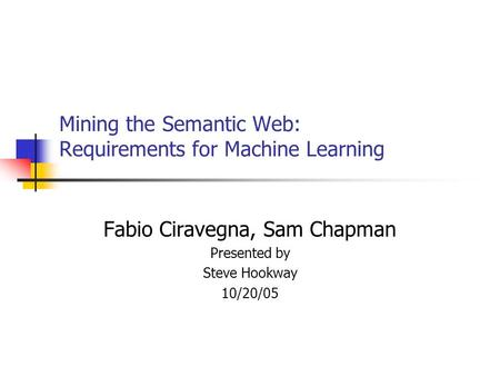 Mining the Semantic Web: Requirements for Machine Learning Fabio Ciravegna, Sam Chapman Presented by Steve Hookway 10/20/05.