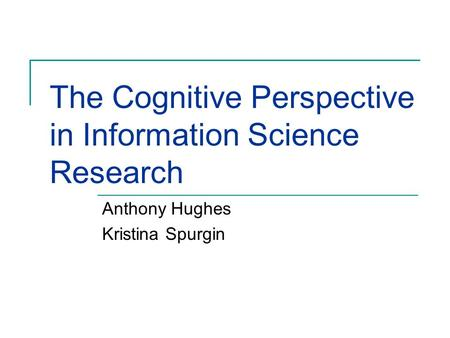 The Cognitive Perspective in Information Science Research Anthony Hughes Kristina Spurgin.