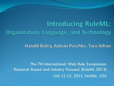 The 7th International Web Rule Symposium: Research Based and Industry Focused (RuleML 2013) July 11-13, 2013, Seattle, USA.