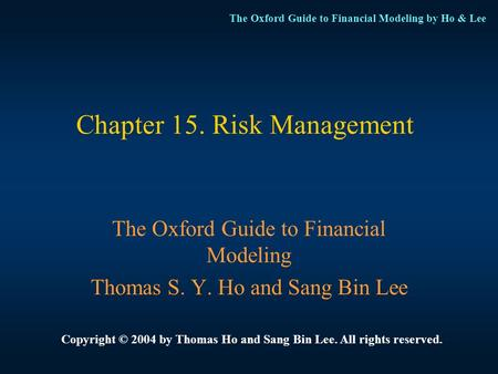 The Oxford Guide to Financial Modeling by Ho & Lee Chapter 15. Risk Management The Oxford Guide to Financial Modeling Thomas S. Y. Ho and Sang Bin Lee.