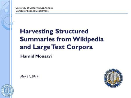 Harvesting Structured Summaries from Wikipedia and Large Text Corpora Hamid Mousavi May 31, 2014 University of California, Los Angeles Computer Science.