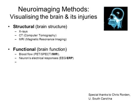 Neuroimaging Methods: Visualising the brain & its injuries Structural (brain structure) –X-rays –CT (Computer Tomography) –MRI (Magnetic Resonance Imaging)
