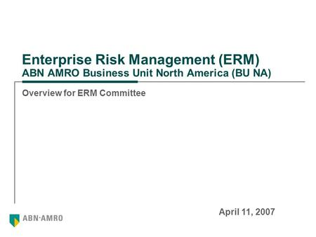 Enterprise Risk Management (ERM) ABN AMRO Business Unit North America (BU NA) Overview for ERM Committee April 11, 2007.