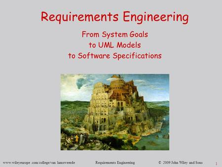 Www.wileyeurope.com/college/van lamsweerde Requirements Engineering © 2009 John Wiley and Sons 1 Requirements Engineering From System Goals to UML Models.