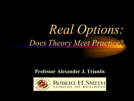 Real Options: Does Theory Meet Practice? Professor Alexander J. Triantis.