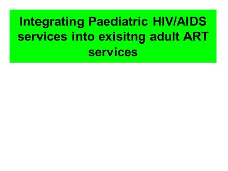 Integrating Paediatric HIV/AIDS services into exisitng adult ART services.