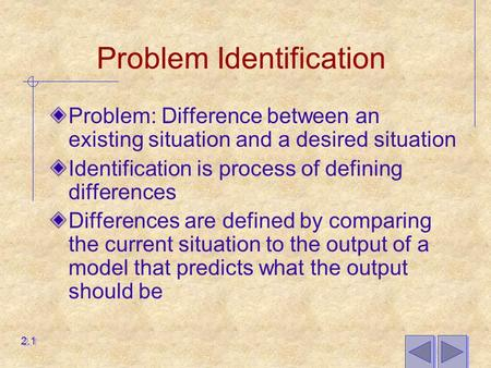 Problem Identification Problem: Difference between an existing situation and a desired situation Identification is process of defining differences Differences.