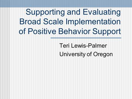 Supporting and Evaluating Broad Scale Implementation of Positive Behavior Support Teri Lewis-Palmer University of Oregon.