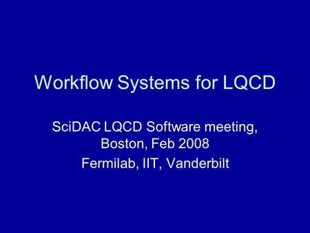 Workflow Systems for LQCD SciDAC LQCD Software meeting, Boston, Feb 2008 Fermilab, IIT, Vanderbilt.