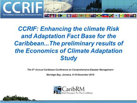 CCRIF: Enhancing the climate Risk and Adaptation Fact Base for the Caribbean...The preliminary results of the Economics of Climate Adaptation Study The.