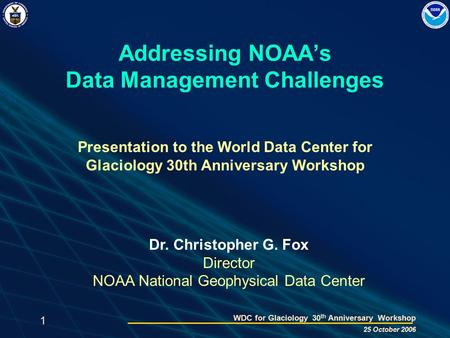 1 WDC for Glaciology 30 th Anniversary Workshop 25 October 2006 Addressing NOAA's Data Management Challenges Presentation to the World Data Center for.