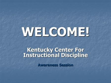 WELCOME! Kentucky Center For Instructional Discipline Awareness Session.