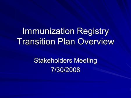 Immunization Registry Transition Plan Overview Stakeholders Meeting 7/30/2008.