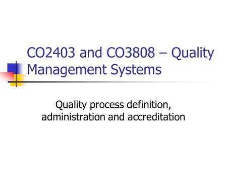 CO2403 and CO3808 – Quality Management Systems Quality process definition, administration and accreditation.