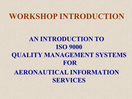 WORKSHOP INTRODUCTION AN INTRODUCTION TO ISO 9000 QUALITY MANAGEMENT SYSTEMS FOR AERONAUTICAL INFORMATION SERVICES.