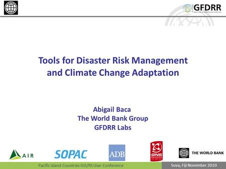 Pacific Island Countries GIS/RS User Conference Suva, Fiji November 2010 Tools for Disaster Risk Management and Climate Change Adaptation Abigail Baca.