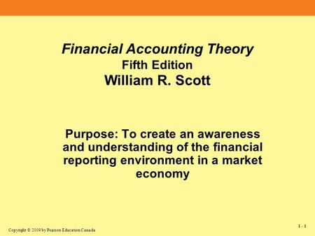 Copyright © 2009 by Pearson Education Canada 1 - 1 Financial Accounting Theory Fifth Edition William R. Scott Purpose: To create an awareness and understanding.