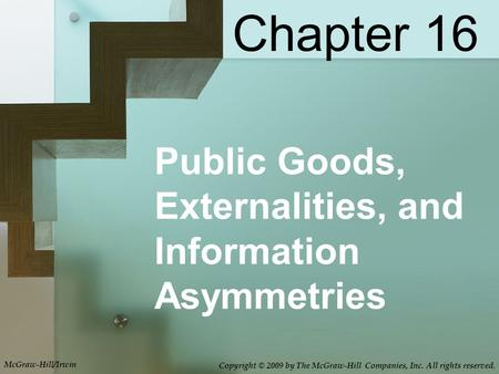 Public Goods, Externalities, and Information Asymmetries Chapter 16 McGraw-Hill/Irwin Copyright © 2009 by The McGraw-Hill Companies, Inc. All rights reserved.