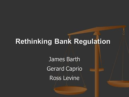 Rethinking Bank Regulation James Barth Gerard Caprio Ross Levine.