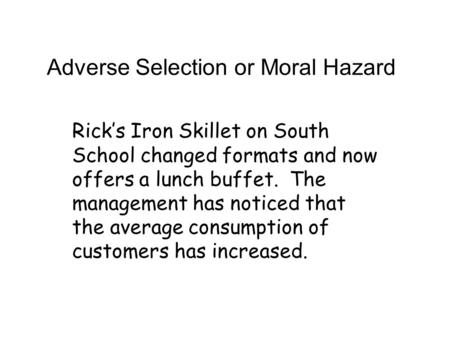 Adverse Selection or Moral Hazard Rick's Iron Skillet on South School changed formats and now offers a lunch buffet. The management has noticed that the.