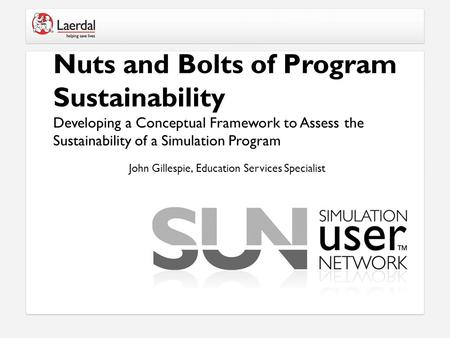 Nuts and Bolts of Program Sustainability Developing a Conceptual Framework to Assess the Sustainability of a Simulation Program John Gillespie, Education.