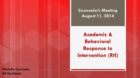 Counselor's Meeting August 11, 2014 Michelle Coconate, RtI Facilitator Academic & Behavioral Response to Intervention (RtI)
