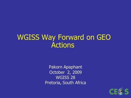 WGISS Way Forward on GEO Actions Pakorn Apaphant October 2, 2009 WGISS 28 Pretoria, South Africa.