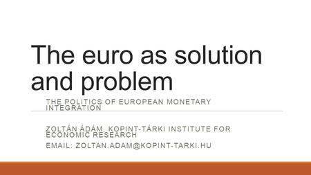 The euro as solution and problem THE POLITICS OF EUROPEAN MONETARY INTEGRATION ZOLTÁN ÁDÁM, KOPINT-TÁRKI INSTITUTE FOR ECONOMIC RESEARCH