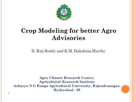 Crop Modeling for better Agro Advisories D. Raji Reddy and K.M. Dakshina Murthy Agro Climate Research Center, Agricultural Research Institute Acharya N.