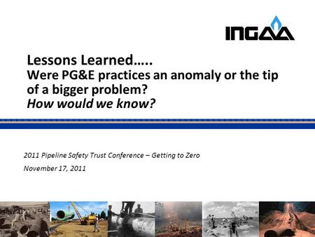Lessons Learned….. Were PG&E practices an anomaly or the tip of a bigger problem? How would we know? 2011 Pipeline Safety Trust Conference – Getting to.