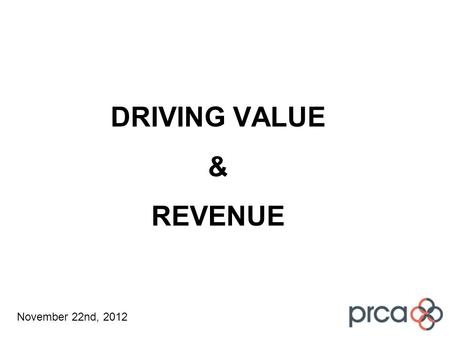 DRIVING VALUE & REVENUE November 22nd, 2012. Work Stream Brief How we will continue to deliver value How we will convert that value into revenue …and.