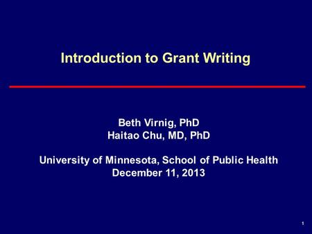 1 Introduction to Grant Writing Beth Virnig, PhD Haitao Chu, MD, PhD University of Minnesota, School of Public Health December 11, 2013.
