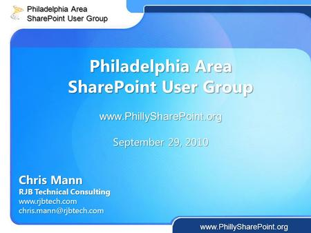 Philadelphia Area SharePoint User Group  September 29, 2010 Chris Mann RJB Technical Consulting