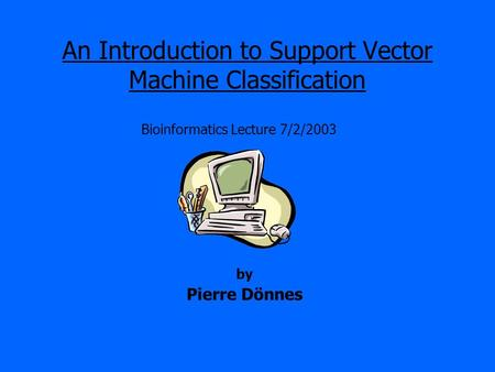 An Introduction to Support Vector Machine Classification Bioinformatics Lecture 7/2/2003 by Pierre Dönnes.