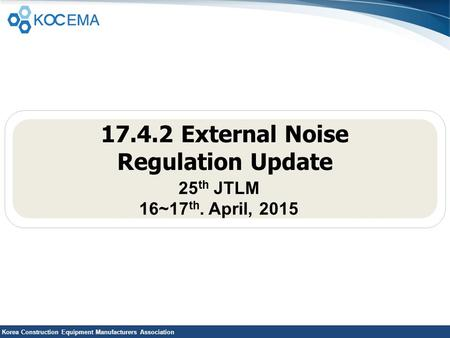 Korea Construction Equipment Manufacturers Association 17.4.2 External Noise Regulation Update 25 th JTLM 16~17 th. April, 2015.