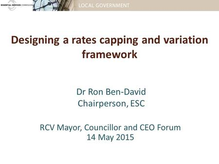 Designing a rates capping and variation framework RCV Mayor, Councillor and CEO Forum 14 May 2015 Dr Ron Ben-David Chairperson, ESC.
