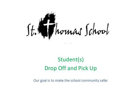 Student(s) Drop Off and Pick Up Our goal is to make the school community safer.