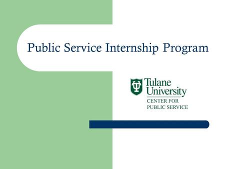 Public Service Internship Program. Graduation Requirement Part One: Completed in first 2 years or 4 semesters of study at 100 – 300 course level Part.