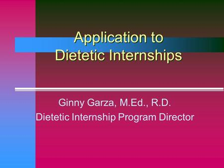 Application to Dietetic Internships Ginny Garza, M.Ed., R.D. Dietetic Internship Program Director.