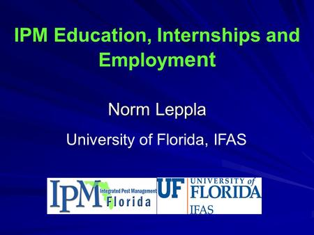 IPM Education, Internships and Employm ent Norm Leppla University of Florida, IFAS.