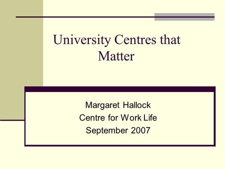University Centres that Matter Margaret Hallock Centre for Work Life September 2007.