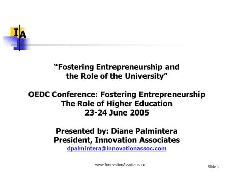"Www.InnovationAssociates.us Slide 1 I A ""Fostering Entrepreneurship and the Role of the University"" OEDC Conference: Fostering Entrepreneurship The Role."