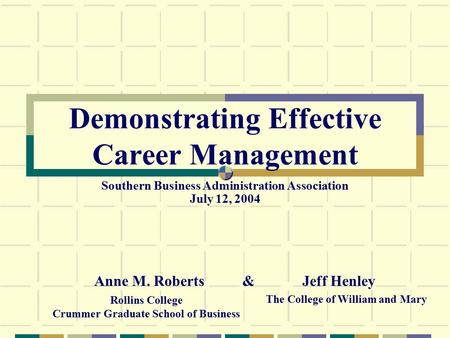 Demonstrating Effective Career Management Anne M. Roberts & Rollins College Crummer Graduate School of Business Jeff Henley The College of William and.