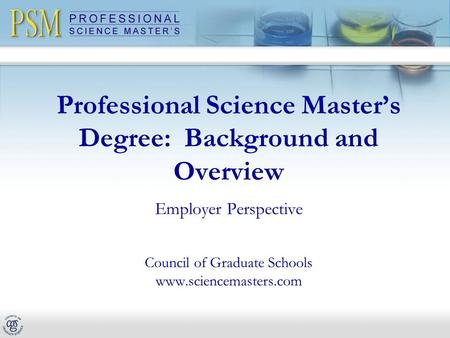 Professional Science Master's Degree: Background and Overview Employer Perspective Council of Graduate Schools www.sciencemasters.com.