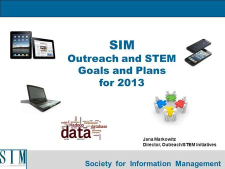 Society for Information Management SIM Outreach and STEM Goals and Plans for 2013 Jana Markowitz Director, Outreach/STEM Initiatives.